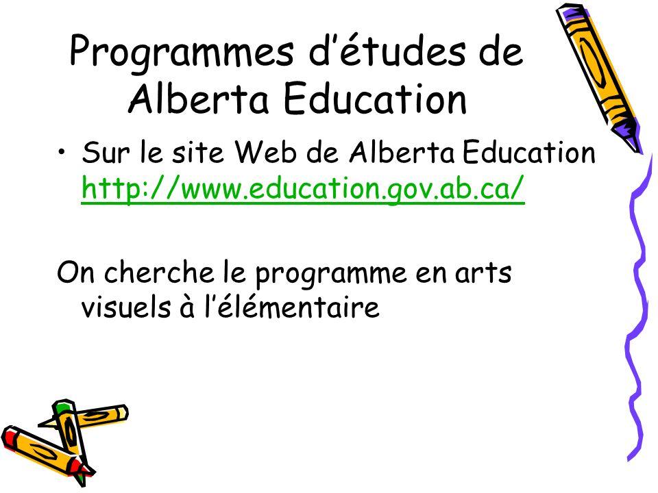 Programmes détudes de Alberta Education Sur le site Web de Alberta Education http://www.education.gov.ab.ca/ http://www.education.gov.ab.ca/ On cherche le programme en arts visuels à lélémentaire