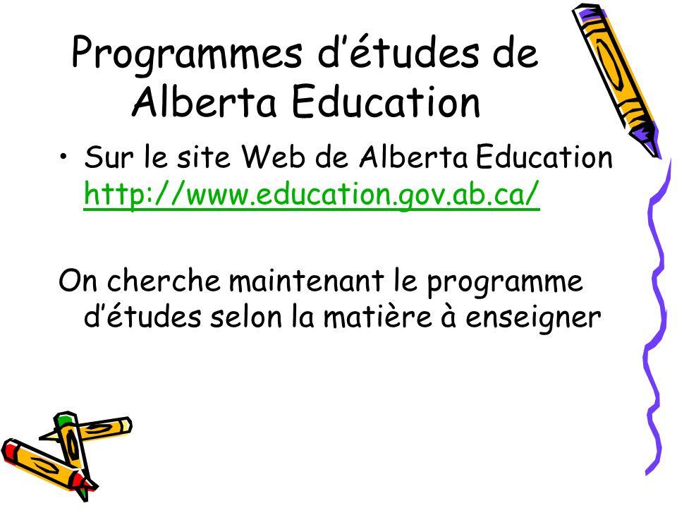 Programmes détudes de Alberta Education Sur le site Web de Alberta Education http://www.education.gov.ab.ca/ http://www.education.gov.ab.ca/ On cherche maintenant le programme détudes selon la matière à enseigner