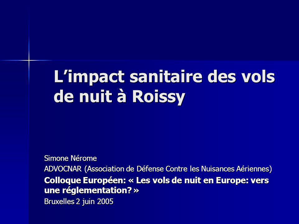 Limpact sanitaire des vols de nuit à Roissy Simone Nérome ADVOCNAR (Association de Défense Contre les Nuisances Aériennes) Colloque Européen: « Les vols de nuit en Europe: vers une réglementation.