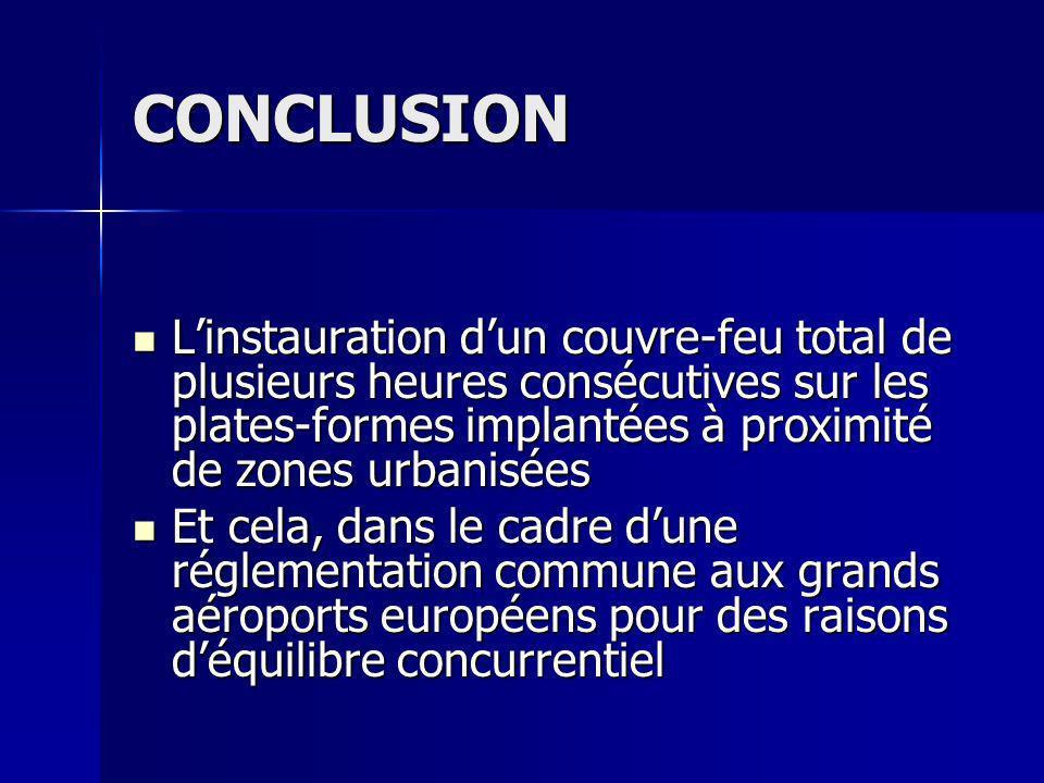 CONCLUSION Linstauration dun couvre-feu total de plusieurs heures consécutives sur les plates-formes implantées à proximité de zones urbanisées Linstauration dun couvre-feu total de plusieurs heures consécutives sur les plates-formes implantées à proximité de zones urbanisées Et cela, dans le cadre dune réglementation commune aux grands aéroports européens pour des raisons déquilibre concurrentiel Et cela, dans le cadre dune réglementation commune aux grands aéroports européens pour des raisons déquilibre concurrentiel
