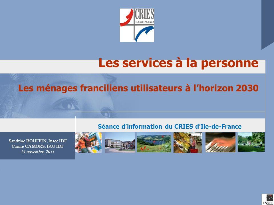 Sandrine BOUFFIN, Insee IDF Carine CAMORS, IAU IDF 14 novembre 2011 Les services à la personne Les ménages franciliens utilisateurs à lhorizon 2030 Sé