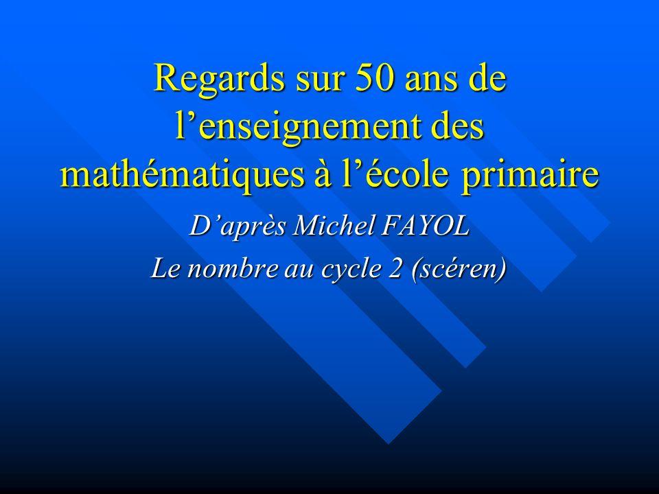 Regards sur 50 ans de lenseignement des mathématiques à lécole primaire Daprès Michel FAYOL Le nombre au cycle 2 (scéren)