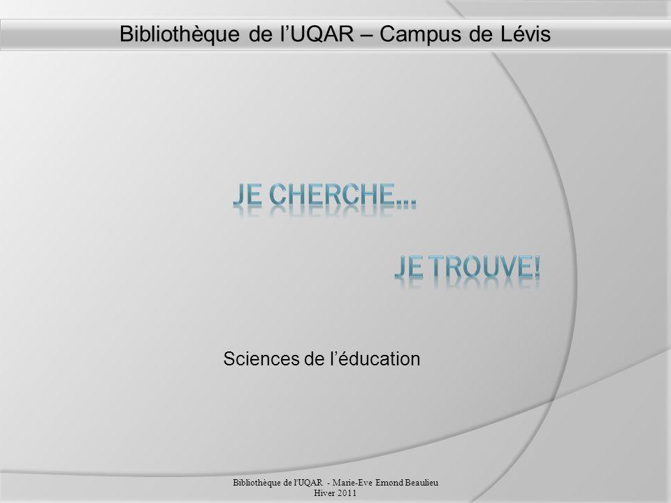Sciences de léducation Bibliothèque de l UQAR - Marie-Eve Emond Beaulieu Hiver 2011 Bibliothèque de lUQAR – Campus de Lévis