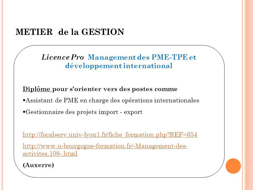 METIER de la GESTION Licence Pro Management des PME-TPE et développement international Diplôme pour sorienter vers des postes comme Assistant de PME en charge des opérations internationales Gestionnaire des projets import - export http://focalserv.univ-lyon1.fr/fiche_formation.php?REF=654 http://www.u-bourgogne-formation.fr/-Management-des- activites,108-.html (Auxerre)