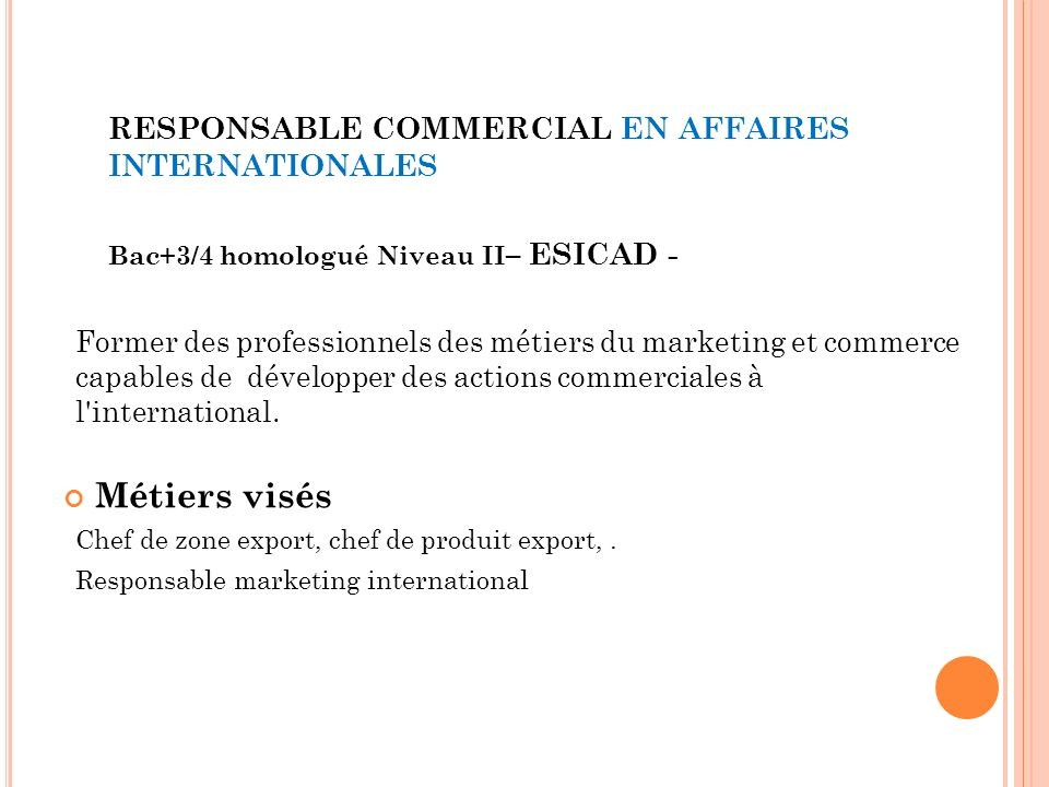 RESPONSABLE COMMERCIAL EN AFFAIRES INTERNATIONALES Bac+3/4 homologué Niveau II – ESICAD - Former des professionnels des métiers du marketing et commerce capables de développer des actions commerciales à l international.