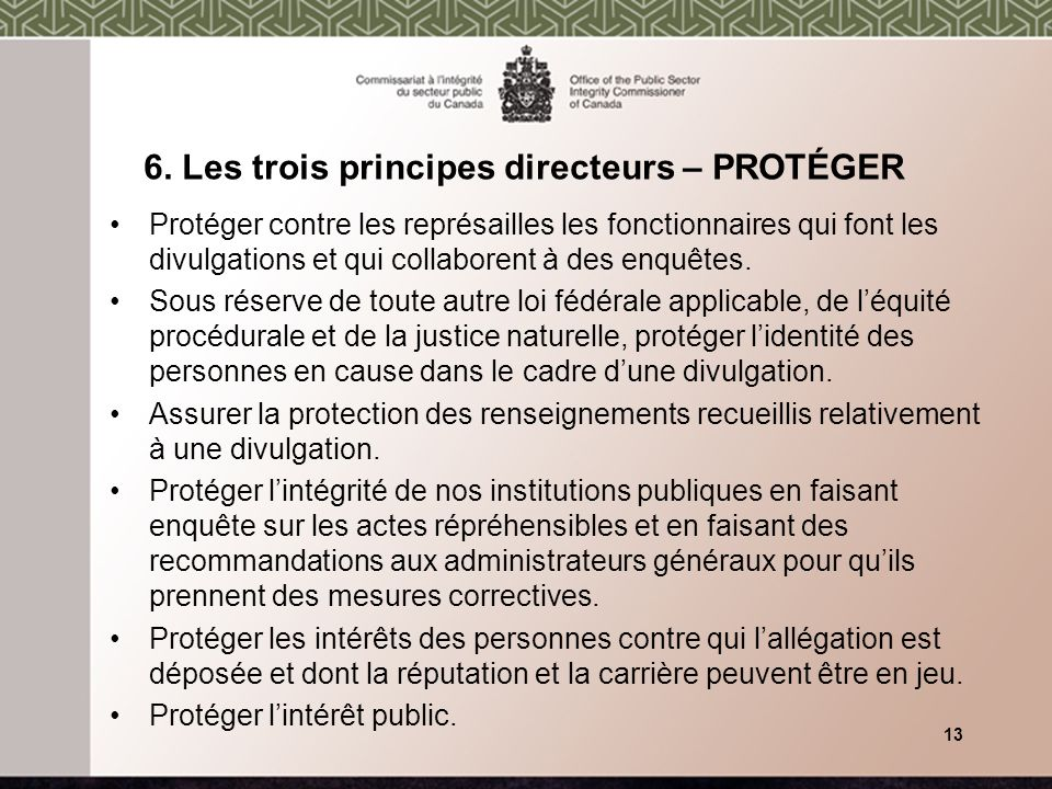 6. Les trois principes directeurs – PROTÉGER Protéger contre les représailles les fonctionnaires qui font les divulgations et qui collaborent à des en
