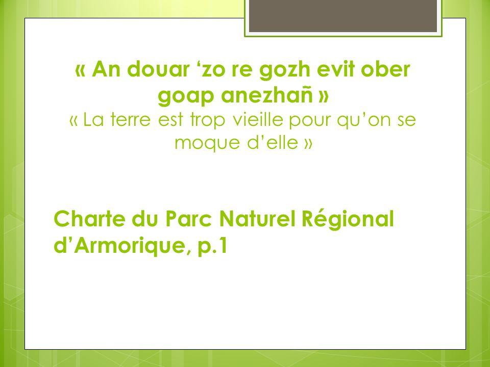 « An douar zo re gozh evit ober goap anezhañ » « La terre est trop vieille pour quon se moque delle » Charte du Parc Naturel Régional dArmorique, p.1