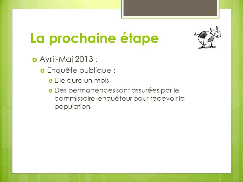 La prochaine étape Avril-Mai 2013 : Enquête publique : Elle dure un mois Des permanences sont assurées par le commissaire-enquêteur pour recevoir la population