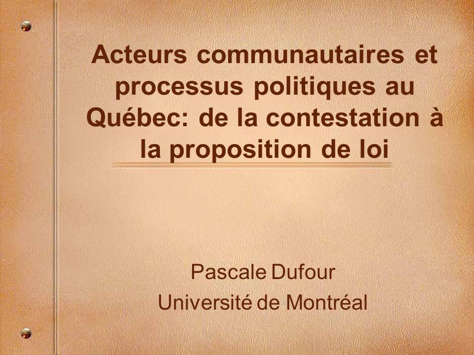 Acteurs communautaires et processus politiques au Québec: de la contestation à la proposition de loi Pascale Dufour Université de Montréal