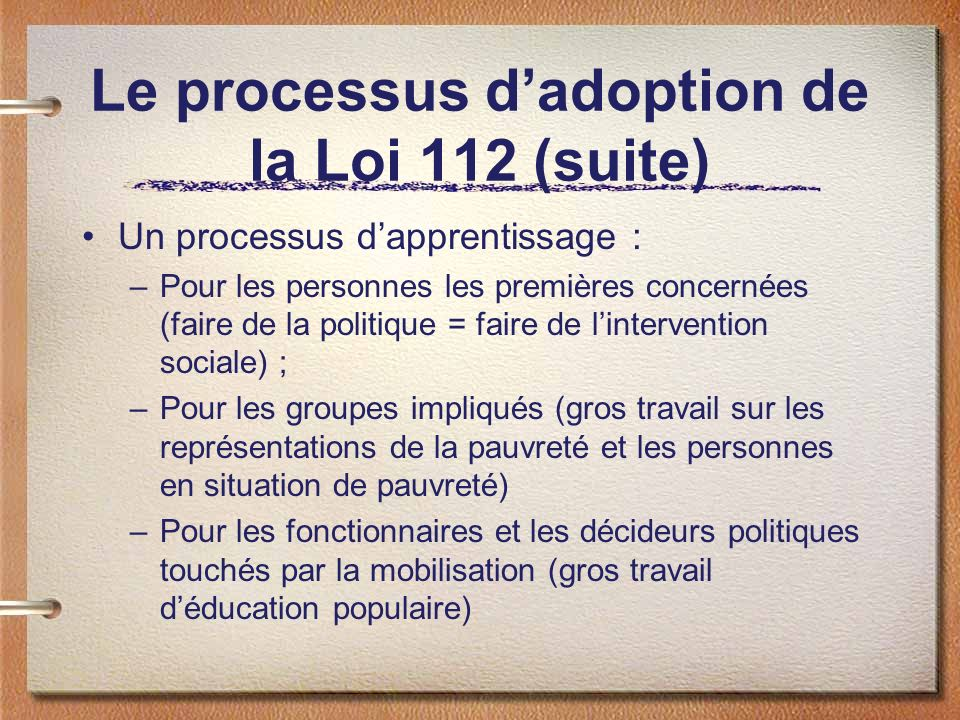 Le processus dadoption de la Loi 112 (suite) Un processus dapprentissage : –Pour les personnes les premières concernées (faire de la politique = faire