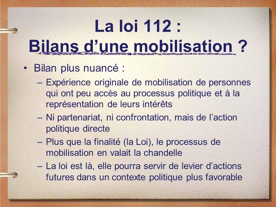La loi 112 : Bilans dune mobilisation ? Bilan plus nuancé : –Expérience originale de mobilisation de personnes qui ont peu accès au processus politiqu