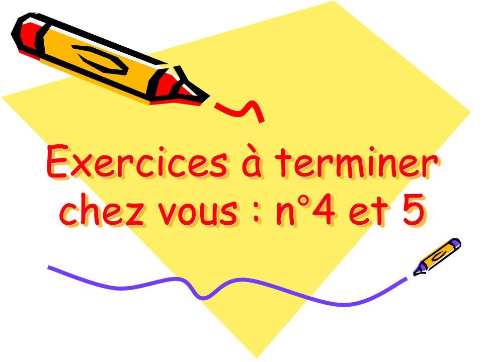 Exercices à terminer chez vous : n°4 et 5