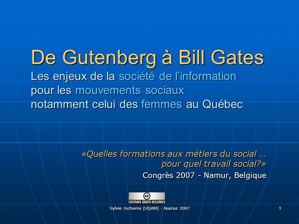 Sylvie Jochems (UQAM) - Namur 2007 1 De Gutenberg à Bill Gates Les enjeux de la société de linformation pour les mouvements sociaux notamment celui des femmes au Québec «Quelles formations aux métiers du social … pour quel travail social » Congrès 2007 - Namur, Belgique
