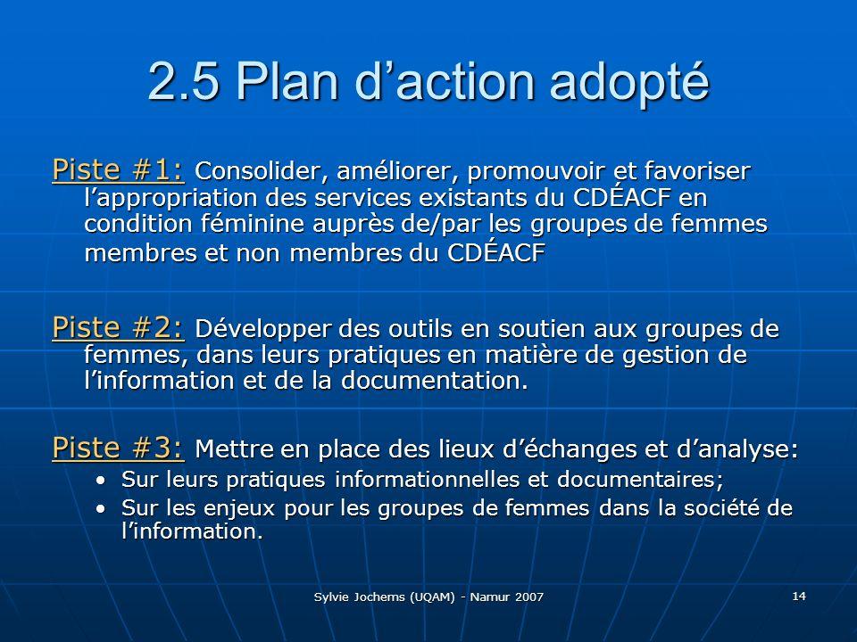 Sylvie Jochems (UQAM) - Namur 2007 14 2.5 Plan daction adopté Piste #1: Consolider, améliorer, promouvoir et favoriser lappropriation des services existants du CDÉACF en condition féminine auprès de/par les groupes de femmes membres et non membres du CDÉACF Piste #2: Développer des outils en soutien aux groupes de femmes, dans leurs pratiques en matière de gestion de linformation et de la documentation.