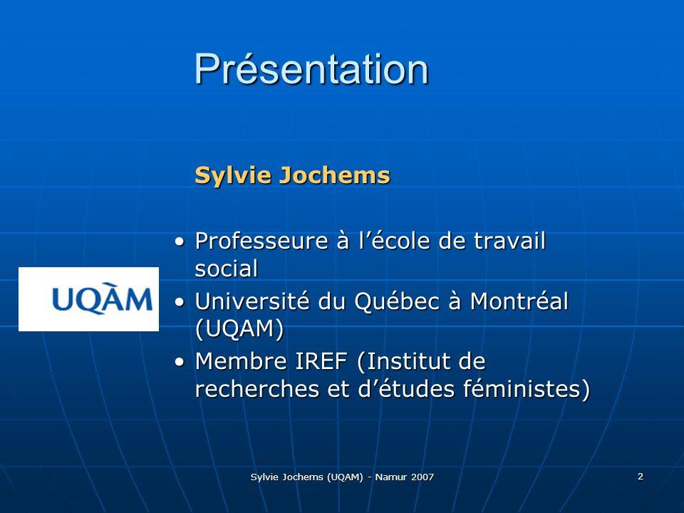 Sylvie Jochems (UQAM) - Namur 2007 2 Présentation Sylvie Jochems Professeure à lécole de travail socialProfesseure à lécole de travail social Université du Québec à Montréal (UQAM)Université du Québec à Montréal (UQAM) Membre IREF (Institut de recherches et détudes féministes)Membre IREF (Institut de recherches et détudes féministes)