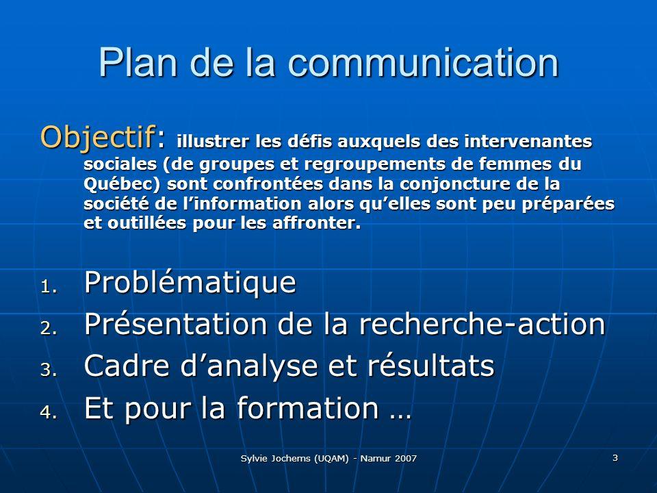 Sylvie Jochems (UQAM) - Namur 2007 3 Plan de la communication Objectif: illustrer les défis auxquels des intervenantes sociales (de groupes et regroupements de femmes du Québec) sont confrontées dans la conjoncture de la société de linformation alors quelles sont peu préparées et outillées pour les affronter.