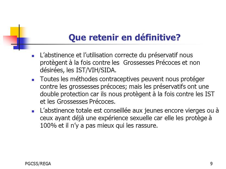 PGCSS/REGA9 Que retenir en définitive? Labstinence et lutilisation correcte du préservatif nous protègent à la fois contre les Grossesses Précoces et