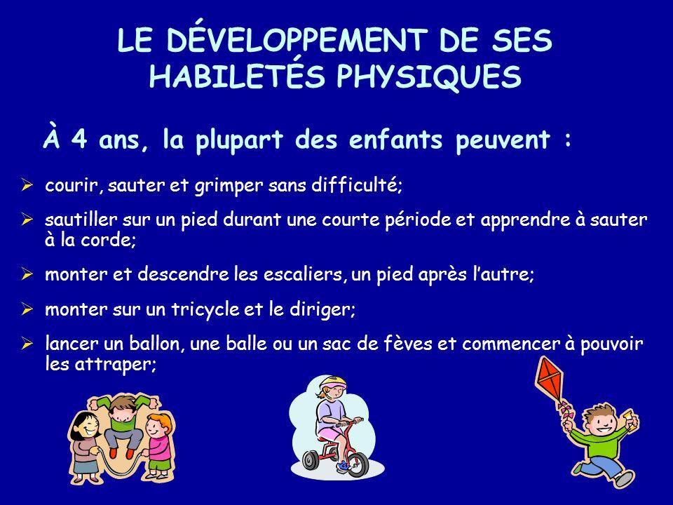 LE DÉVELOPPEMENT DE SES HABILETÉS PHYSIQUES À 4 ans, la plupart des enfants peuvent : courir, sauter et grimper sans difficulté; sautiller sur un pied