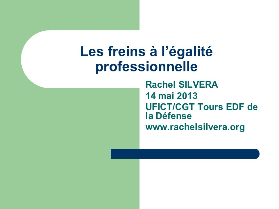 Les freins à légalité professionnelle Rachel SILVERA 14 mai 2013 UFICT/CGT Tours EDF de la Défense www.rachelsilvera.org