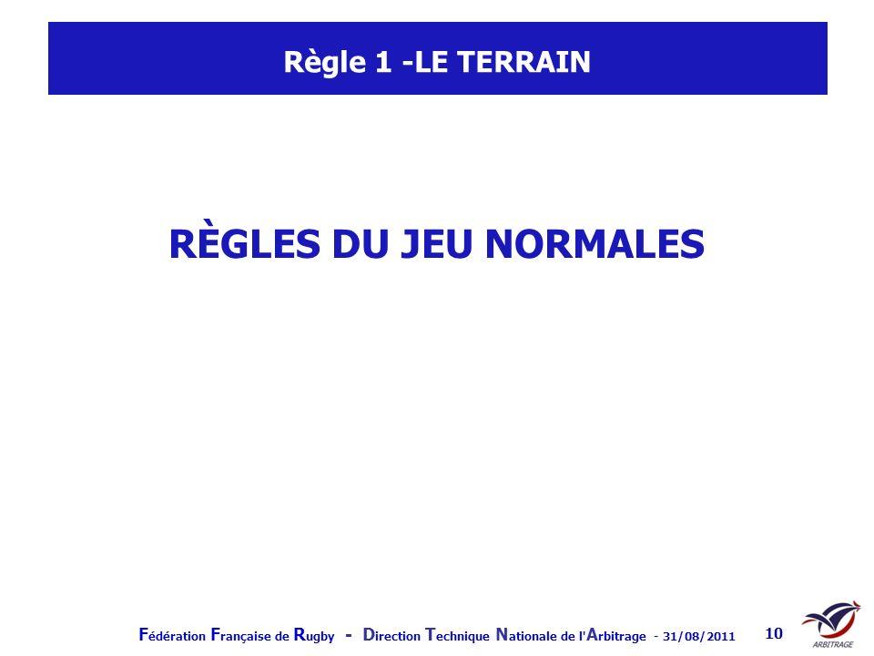 F édération F rançaise de R ugby - D irection T echnique N ationale de l' A rbitrage - 31/08/2011 10 Règle 1 -LE TERRAIN RÈGLES DU JEU NORMALES