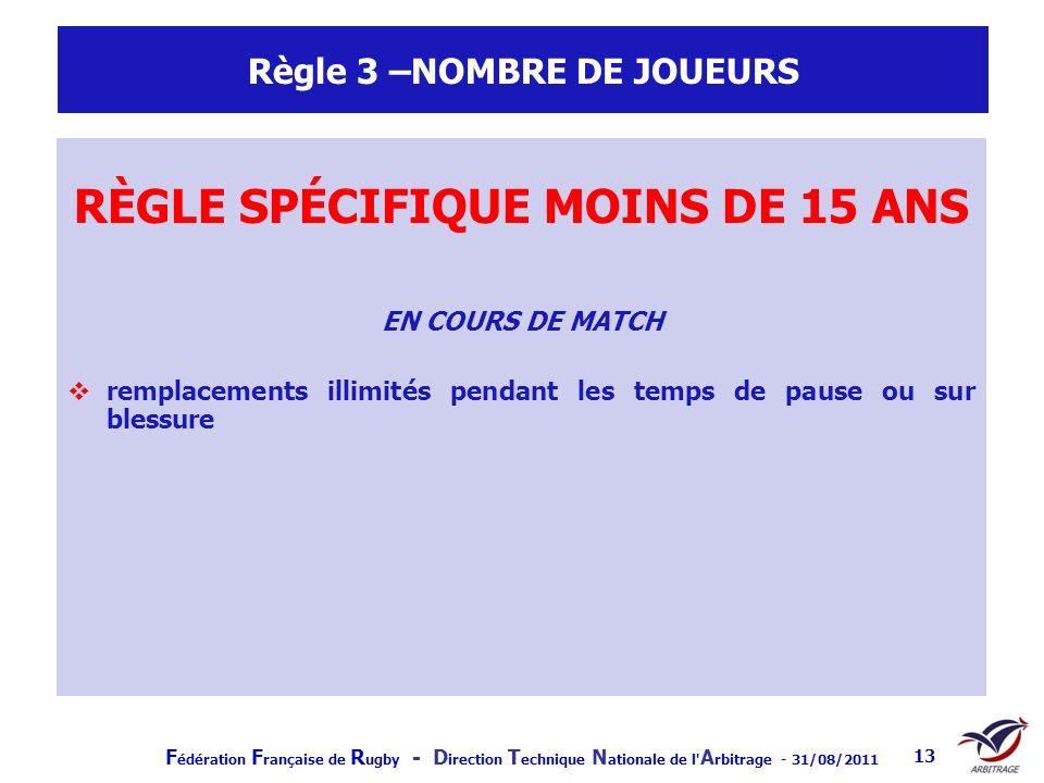 F édération F rançaise de R ugby - D irection T echnique N ationale de l' A rbitrage - 31/08/2011 13 Règle 3 –NOMBRE DE JOUEURS RÈGLE SPÉCIFIQUE MOINS
