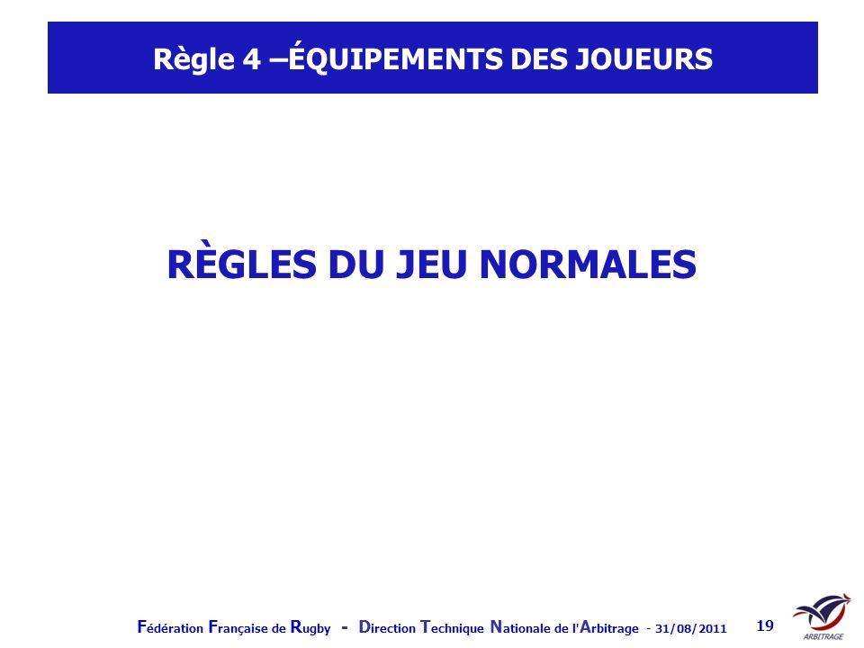 F édération F rançaise de R ugby - D irection T echnique N ationale de l' A rbitrage - 31/08/2011 19 Règle 4 –ÉQUIPEMENTS DES JOUEURS RÈGLES DU JEU NO