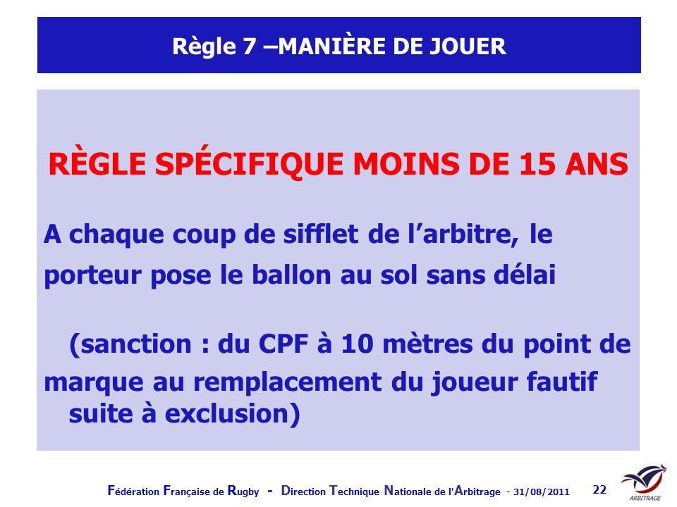 F édération F rançaise de R ugby - D irection T echnique N ationale de l' A rbitrage - 31/08/2011 22 Règle 7 –MANIÈRE DE JOUER RÈGLE SPÉCIFIQUE MOINS