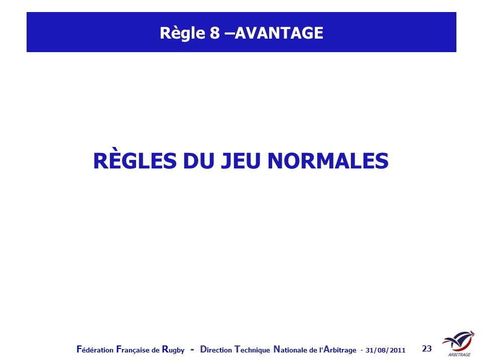 F édération F rançaise de R ugby - D irection T echnique N ationale de l' A rbitrage - 31/08/2011 23 Règle 8 –AVANTAGE RÈGLES DU JEU NORMALES
