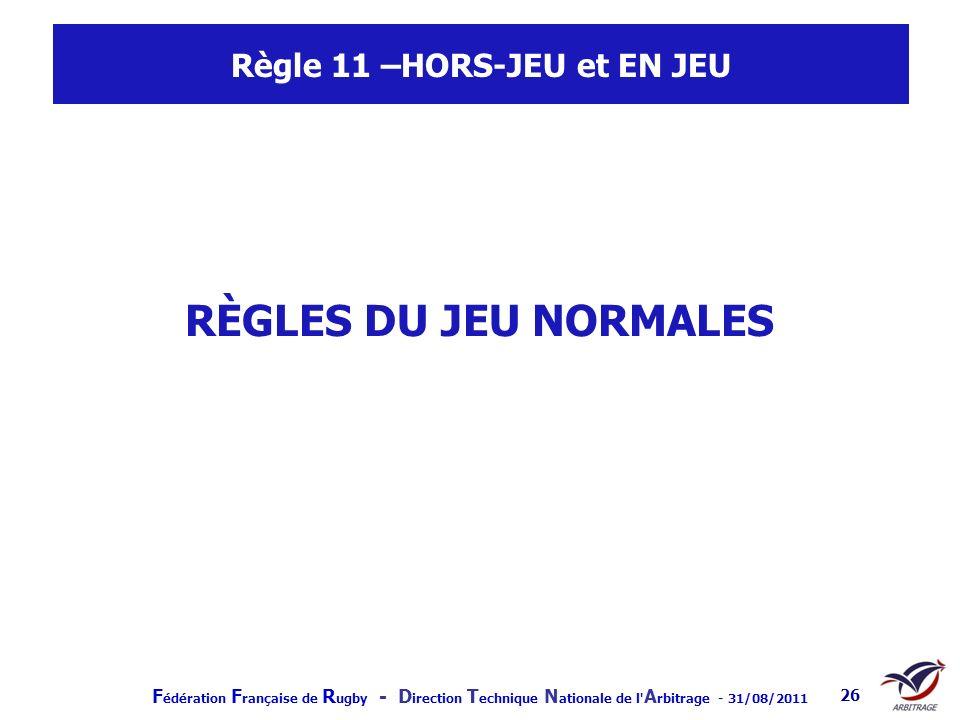 F édération F rançaise de R ugby - D irection T echnique N ationale de l' A rbitrage - 31/08/2011 26 Règle 11 –HORS-JEU et EN JEU RÈGLES DU JEU NORMAL