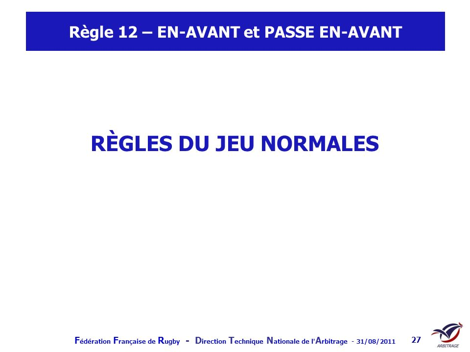 F édération F rançaise de R ugby - D irection T echnique N ationale de l' A rbitrage - 31/08/2011 27 Règle 12 – EN-AVANT et PASSE EN-AVANT RÈGLES DU J