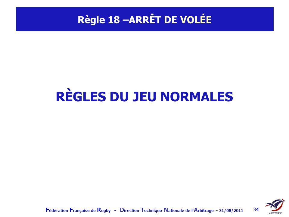 F édération F rançaise de R ugby - D irection T echnique N ationale de l' A rbitrage - 31/08/2011 34 Règle 18 –ARRÊT DE VOLÉE RÈGLES DU JEU NORMALES