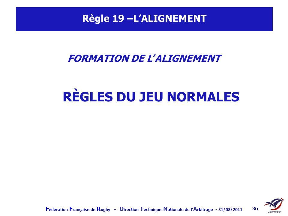 F édération F rançaise de R ugby - D irection T echnique N ationale de l' A rbitrage - 31/08/2011 36 Règle 19 –LALIGNEMENT FORMATION DE LALIGNEMENT RÈ