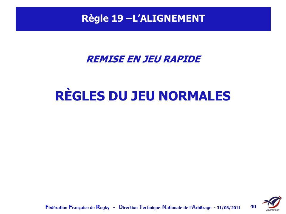 F édération F rançaise de R ugby - D irection T echnique N ationale de l' A rbitrage - 31/08/2011 40 Règle 19 –LALIGNEMENT REMISE EN JEU RAPIDE RÈGLES