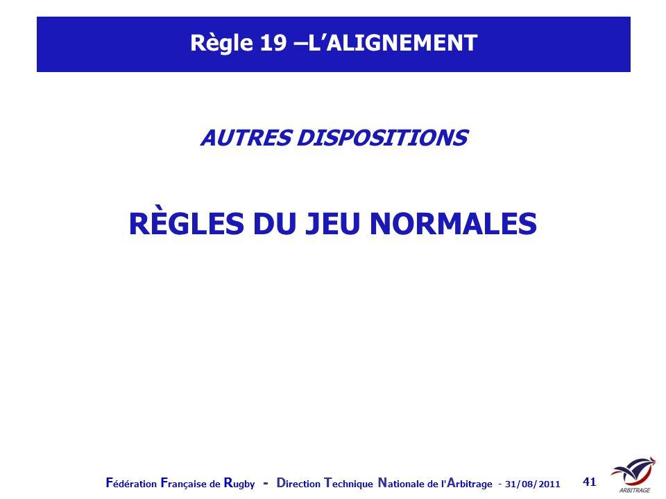 F édération F rançaise de R ugby - D irection T echnique N ationale de l' A rbitrage - 31/08/2011 41 Règle 19 –LALIGNEMENT AUTRES DISPOSITIONS RÈGLES