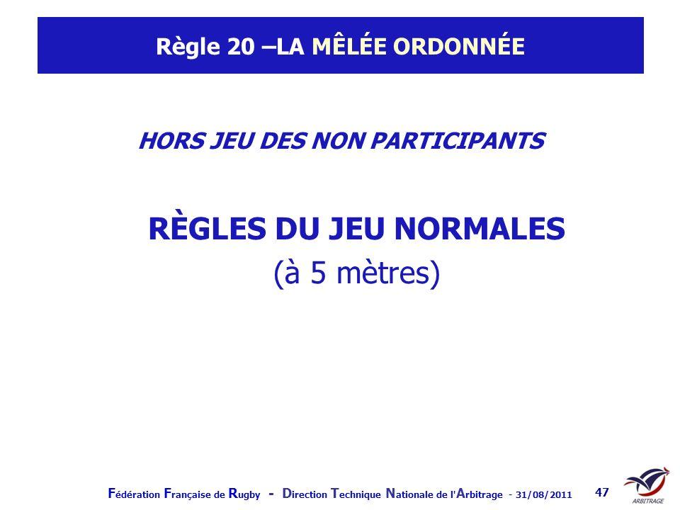 F édération F rançaise de R ugby - D irection T echnique N ationale de l' A rbitrage - 31/08/2011 47 Règle 20 –LA MÊLÉE ORDONNÉE HORS JEU DES NON PART