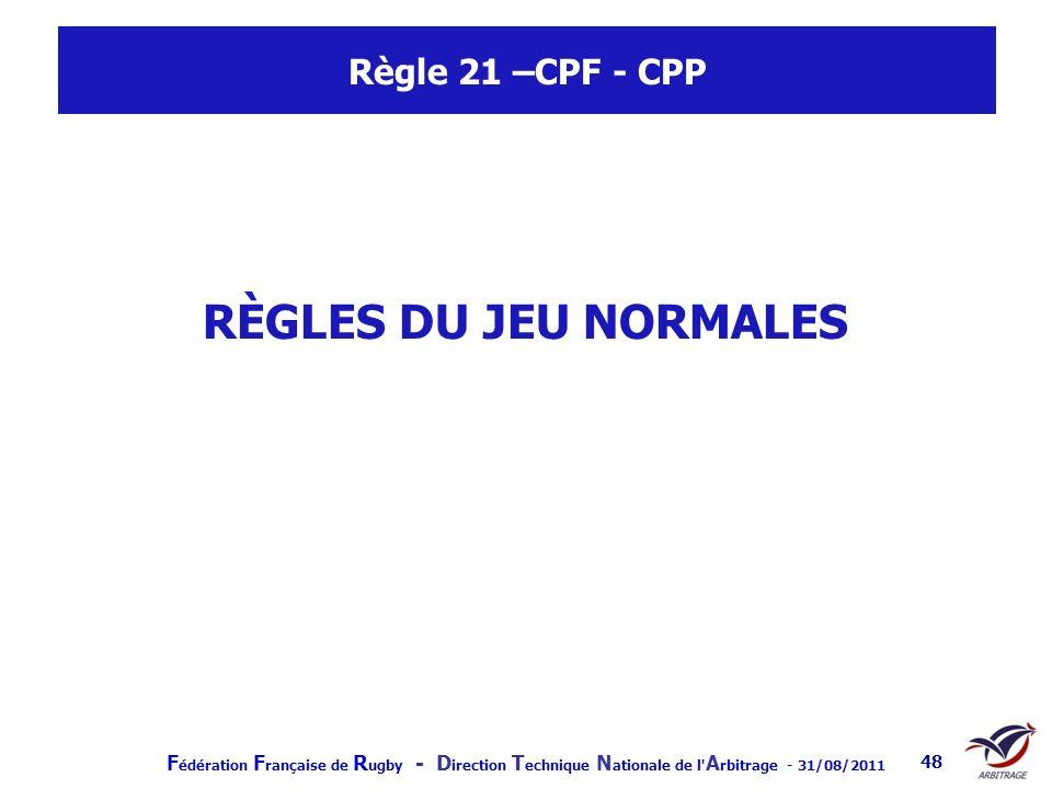 F édération F rançaise de R ugby - D irection T echnique N ationale de l' A rbitrage - 31/08/2011 48 Règle 21 –CPF - CPP RÈGLES DU JEU NORMALES