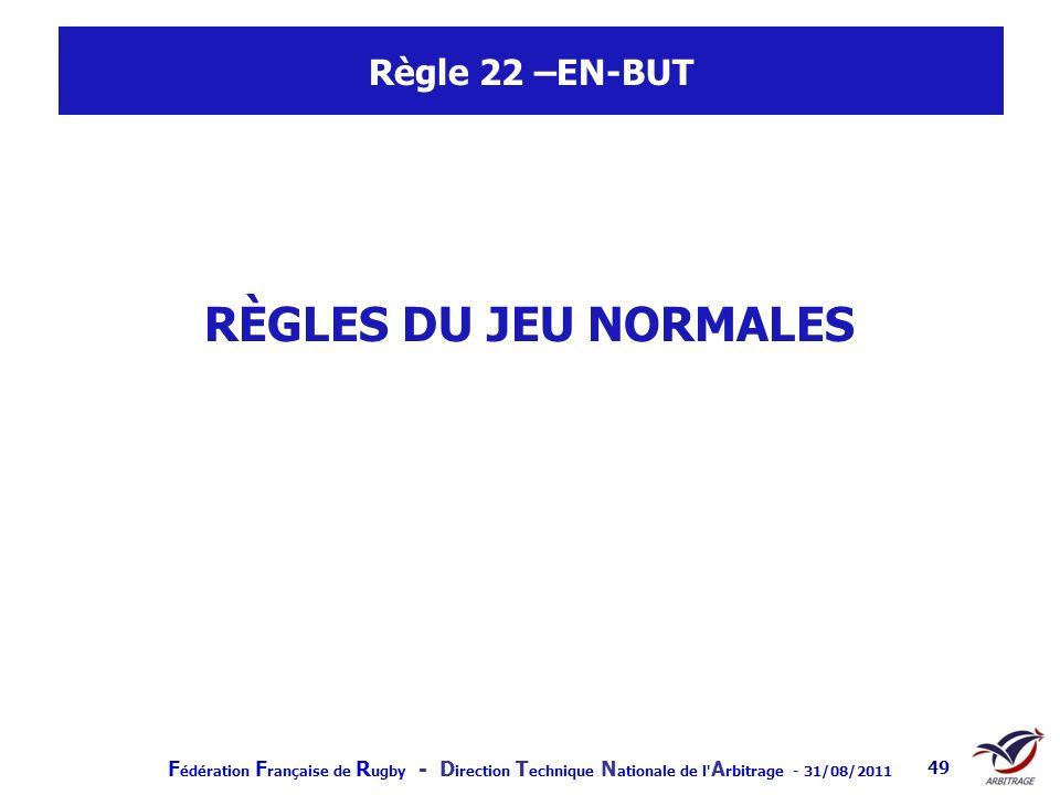 F édération F rançaise de R ugby - D irection T echnique N ationale de l' A rbitrage - 31/08/2011 49 Règle 22 –EN-BUT RÈGLES DU JEU NORMALES