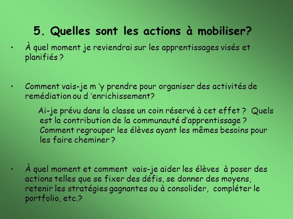 5. Quelles sont les actions à mobiliser? À quel moment je reviendrai sur les apprentissages visés et planifiés ? Comment vais-je m y prendre pour orga