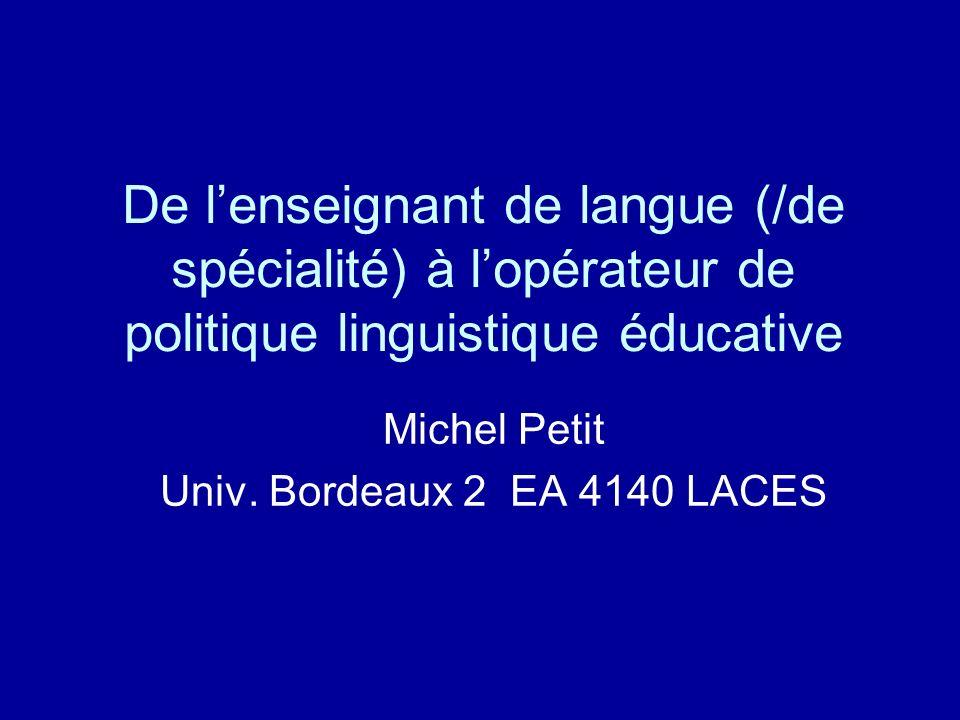 De lenseignant de langue (/de spécialité) à lopérateur de politique linguistique éducative Michel Petit Univ.