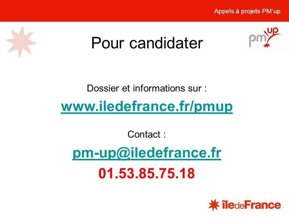 Pour candidater Appels à projets PMup Dossier et informations sur : www.iledefrance.fr/pmup Contact : pm-up@iledefrance.fr 01.53.85.75.18