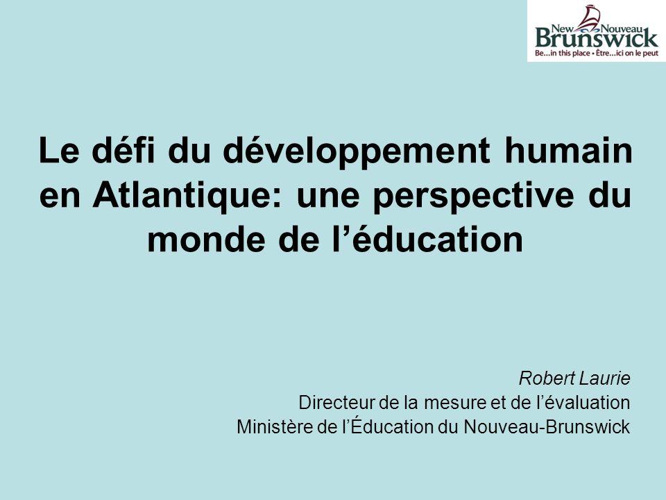 Le défi du développement humain en Atlantique: une perspective du monde de léducation Robert Laurie Directeur de la mesure et de lévaluation Ministère