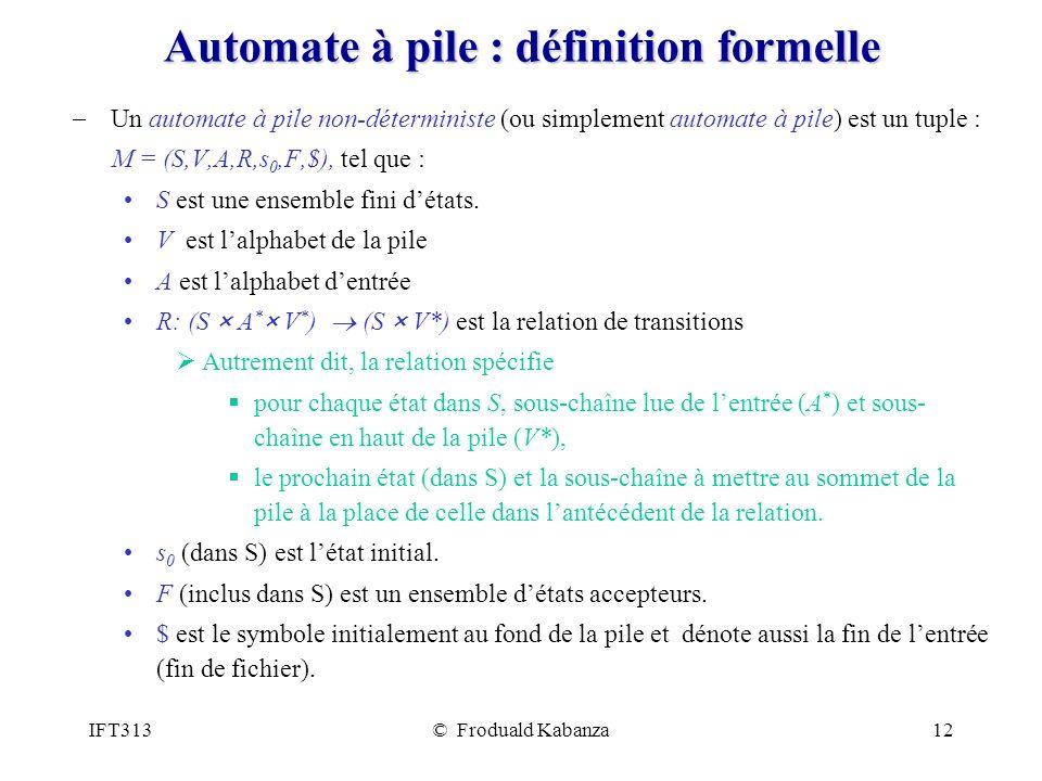 IFT313© Froduald Kabanza12 Automate à pile : définition formelle Un automate à pile non-déterministe (ou simplement automate à pile) est un tuple : M