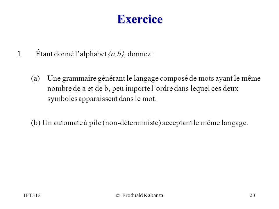 IFT313© Froduald Kabanza23 Exercice 1.Étant donné lalphabet {a,b}, donnez : (a)Une grammaire générant le langage composé de mots ayant le même nombre