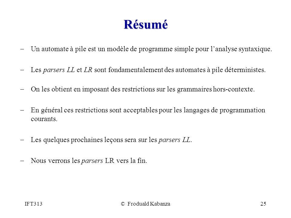 IFT313© Froduald Kabanza25 Résumé Un automate à pile est un modèle de programme simple pour lanalyse syntaxique. Les parsers LL et LR sont fondamental