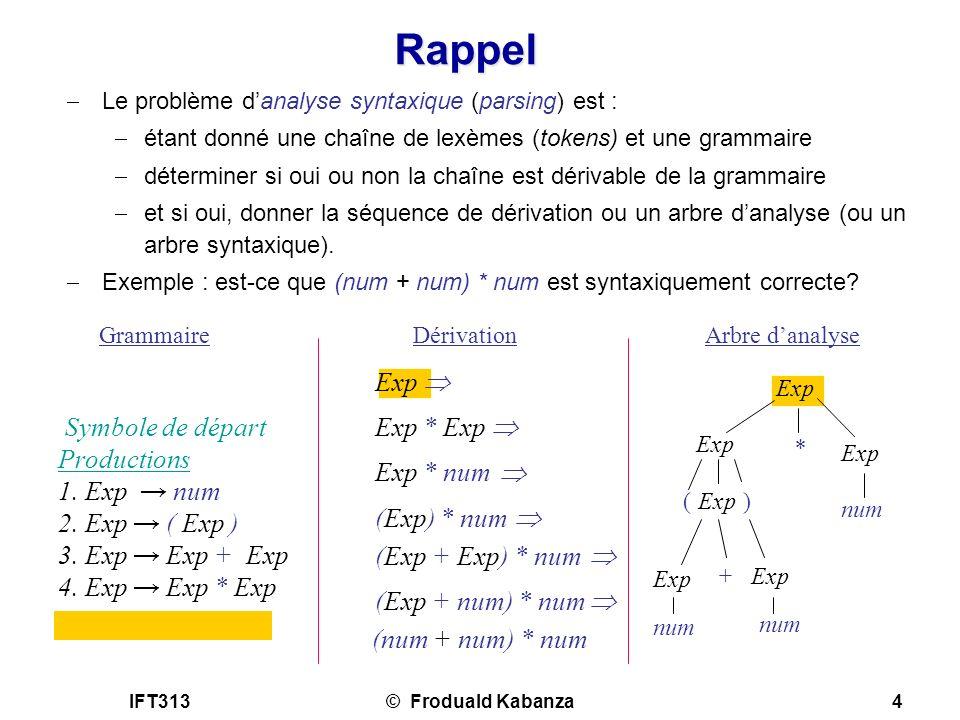 IFT313© Froduald Kabanza4 Rappel Le problème danalyse syntaxique (parsing) est : étant donné une chaîne de lexèmes (tokens) et une grammaire détermine