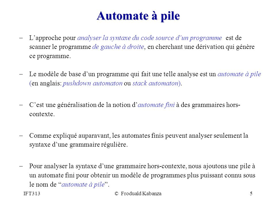 IFT313© Froduald Kabanza5 Automate à pile Lapproche pour analyser la syntaxe du code source dun programme est de scanner le programme de gauche à droi