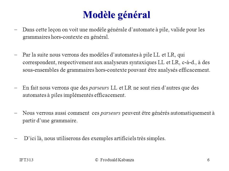IFT313© Froduald Kabanza6 Modèle général Dans cette leçon on voit une modèle générale dautomate à pile, valide pour les grammaires hors-contexte en gé