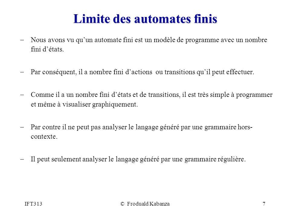 IFT313© Froduald Kabanza7 Limite des automates finis Nous avons vu quun automate fini est un modèle de programme avec un nombre fini détats. Par consé