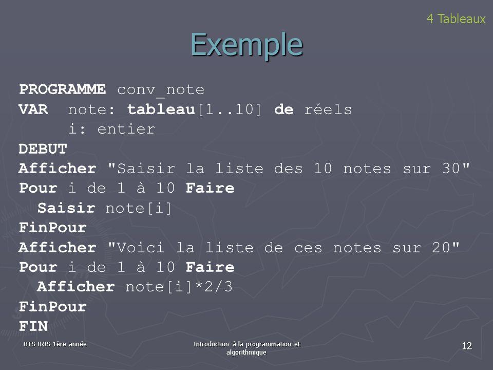 BTS IRIS 1ère annéeIntroduction à la programmation et algorithmique 12 Exemple 4 Tableaux PROGRAMME conv_note VAR note: tableau[1..10] de réels i: ent