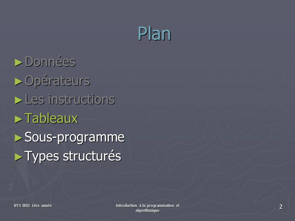 BTS IRIS 1ère annéeIntroduction à la programmation et algorithmique 2 Données Données Opérateurs Opérateurs Les instructions Les instructions Tableaux